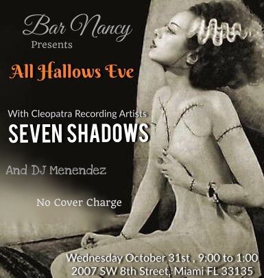 ALL HALLOWS EVE - WITH CLEOPATRA RECORDING ARTISTS - SEVEN SHADOWS - MUSIC DJ MENENDEZ - NO COVER - WEDNESDAY OCT 31 - 9PM