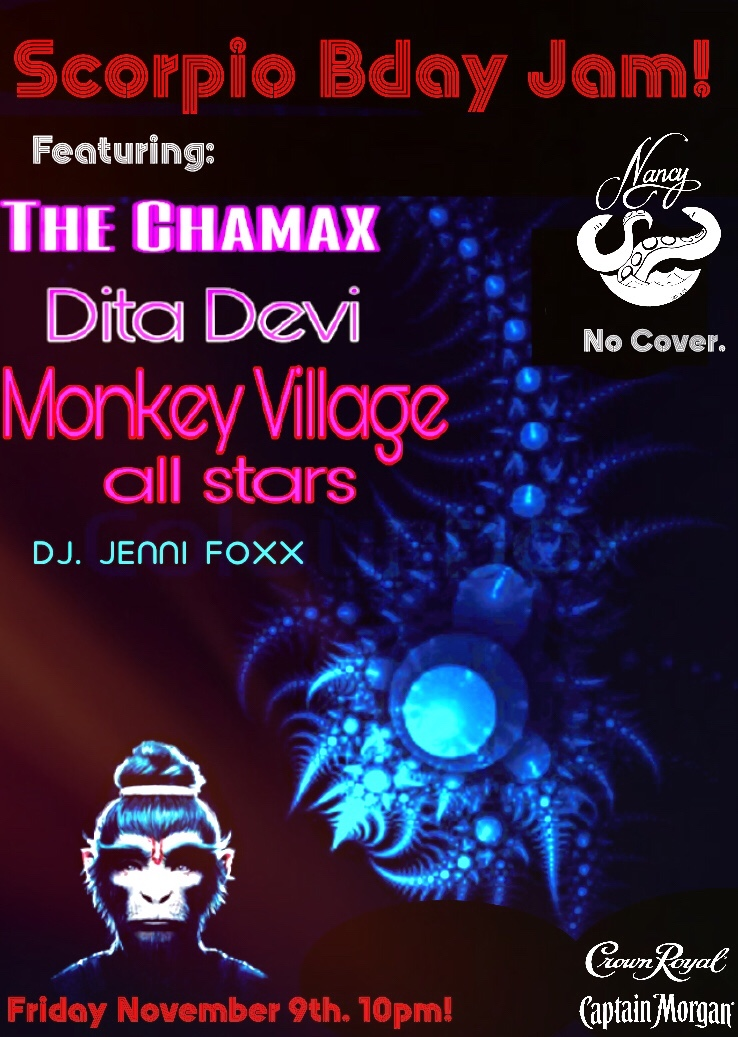 SCORPIO BIRTHDAY JAM! FEAT THE CHAMAX - DITA DEVI - MONKEY VILLAGE ALL STARS - DJ JENNI FOXX - NOV 9TH - 10PM - NO COVER - SPONSORED BY CROWN ROYAL AND CAPTAIN MORGAN