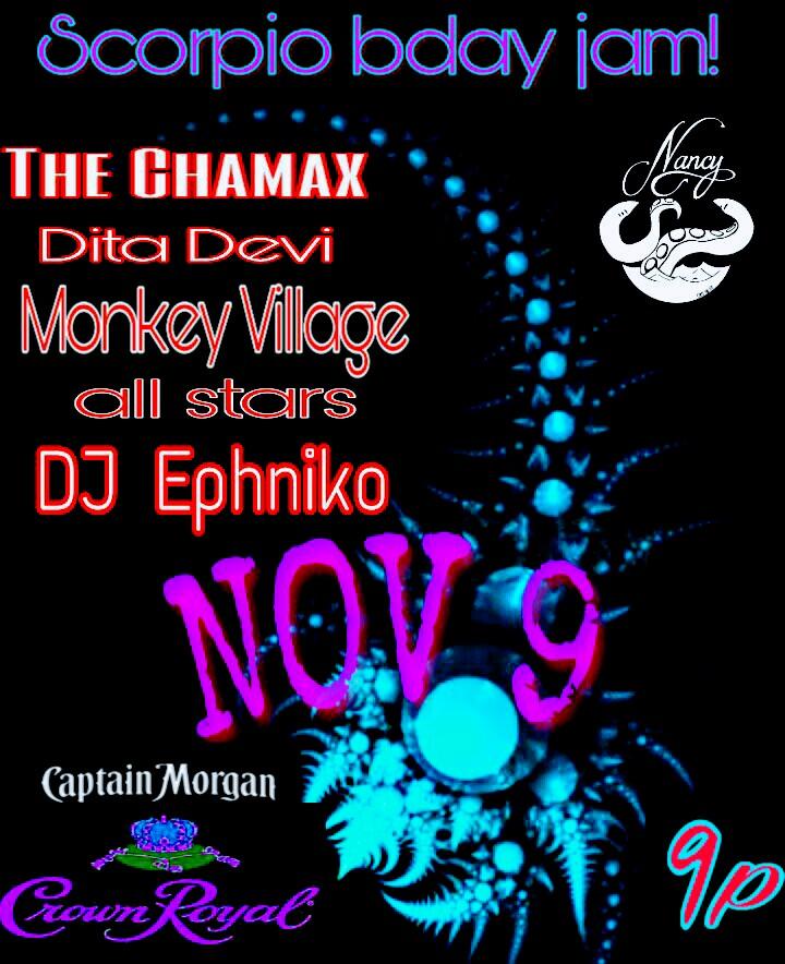 SCORPIO BIRTHDAY JAM! FEAT THE CHAMAX - DITA DEVI - MONKEY VILLAGE ALL STARS - DJ EPHNIKA - NOV 9TH - 10PM - NO COVER - SPONSORED BY CROWN ROYAL AND CAPTAIN MORGAN